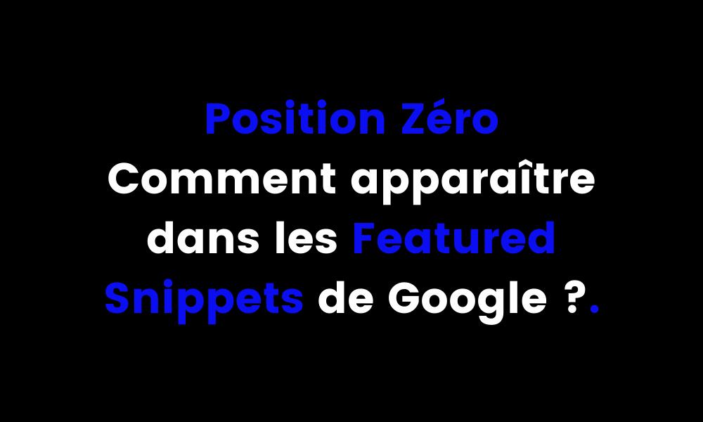Position Zéro comment apparaître dans les Featured Snippets de Google ?