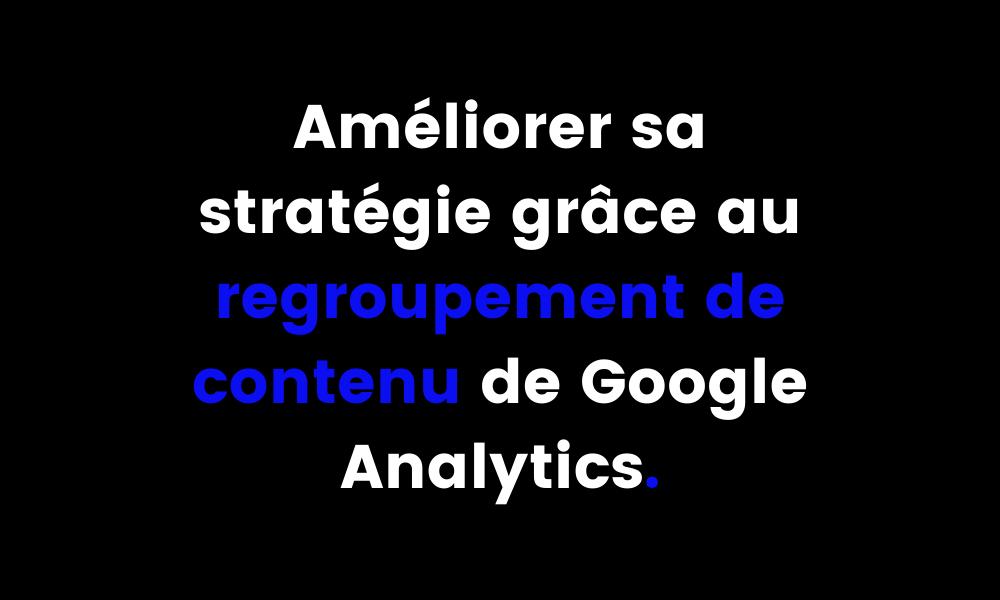 Améliorer sa stratégie grâce au regroupement de contenu de Google Analytics