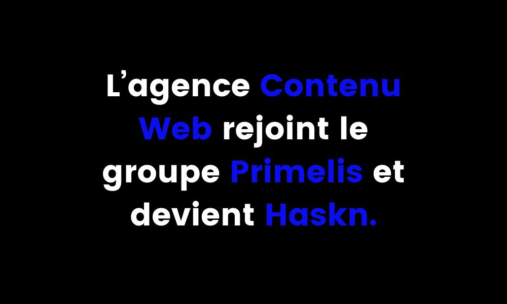 L'agence Contenu Web rejoint le groupe Primelis et devient Haskn